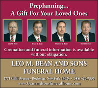 Preplanning..A Gift For Your Loved OnesLeo M. BeanBryan S. BeanStephen D. BeanDavid M. BeanCremation and funeral information is availablewithout obligation.LEO M. BEAN AND SONSFUNERAL HOME2771 Chili Avenue - Rochester, New York 14624  (585) 426-7830www.beanandsonsfuneralhome.com Preplanning.. A Gift For Your Loved Ones Leo M. Bean Bryan S. Bean Stephen D. Bean David M. Bean Cremation and funeral information is available without obligation. LEO M. BEAN AND SONS FUNERAL HOME 2771 Chili Avenue - Rochester, New York 14624  (585) 426-7830 www.beanandsonsfuneralhome.com