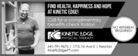 FIND HEALTH, HAPPINESS AND HOPEAT KINETIC EDGE!Call for a complimentarybenefits check today!KINETIC EDGENO REFERRALREQUIRED!HYSICAL THERAPYKINETIC EDGEPHYSICAL THERAPY641-791-9675 | 1715 1st Ave E | NewtonKineticEdgePT.comSM-NE495370-0501 FIND HEALTH, HAPPINESS AND HOPE AT KINETIC EDGE! Call for a complimentary benefits check today! KINETIC EDGE NO REFERRAL REQUIRED! HYSICAL THERAPY KINETIC EDGE PHYSICAL THERAPY 641-791-9675 | 1715 1st Ave E | Newton KineticEdgePT.com SM-NE495370-0501