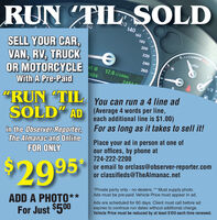 "RUN TIL SOLD2014060160180SELL YOUR CAR,200VAN, RV, TRUCKOR MOTORCYCLE220240urboel o49426012.8 /100km24041/2With A Pre-Paid""RUN ""TIL You can run a 4 line adSOLD"" AD (Average 4 words per line,ADeach additional line is $1.00)in the Observer-Reporter, For as long as it takes to sell it!The Almanac and OnlineFOR ONLYPlace your ad in person at one ofour offices, by phone at724-222-2200or email to orclass@observer-reporter.comor classifieds@TheAlmanac.net$2995*Private party only - no dealers.** Must supply photo.Ads must be pre-paid. Vehicle Price must appear in ad.ADD A PHOTO**For Just $500Ads are scheduled for 60 days. Client must call before adexpires to continue run dates without additional charge.Vehicle Price must be reduced by at least $100 each time renewed. RUN TIL SOLD 20 140 60 160 180 SELL YOUR CAR, 200 VAN, RV, TRUCK OR MOTORCYCLE 220 240 urbo el o 494 260 12.8 /100km 2404 1/2 With A Pre-Paid ""RUN ""TIL You can run a 4 line ad SOLD"" AD (Average 4 words per line, AD each additional line is $1.00) in the Observer-Reporter, For as long as it takes to sell it! The Almanac and Online FOR ONLY Place your ad in person at one of our offices, by phone at 724-222-2200 or email to orclass@observer-reporter.com or classifieds@TheAlmanac.net $2995 *Private party only - no dealers.** Must supply photo. Ads must be pre-paid. Vehicle Price must appear in ad. ADD A PHOTO** For Just $500 Ads are scheduled for 60 days. Client must call before ad expires to continue run dates without additional charge. Vehicle Price must be reduced by at least $100 each time renewed."