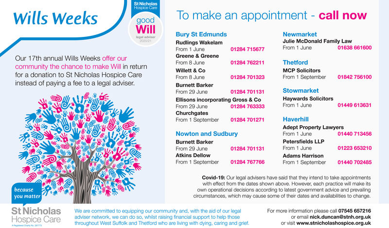 St NicholasHospice CareWills WeeksTo make an appointment - call nowgoodWillBury St EdmundsNewmarketlegal adviser200021Rudlings WakelamFrom 1 JuneJulie McDonald Family LawFrom 1 June01284 71567701638 661600Greene & GreeneOur 17th annual Wills Weeks offer ourFrom 8 June01284 762211Thetfordcommunity the chance to make Will in returnfor a donation to St Nicholas Hospice Careinstead of paying a fee to a legal adviser.Willett & CoMCP SolicitorsFrom 8 June01284 701323From 1 September01842 756100Burnett BarkerFrom 29 June01284 701131StowmarketEllisons incorporating Gross & CoFrom 29 JuneHaywards SolicitorsFrom 1 June01284 76333301449 613631ChurchgatesFrom 1 September01284 701271HaverhillAdept Property LawyersFrom 1 JuneNowton and Sudbury01440 713456Burnett BarkerPetersfields LLPFrom 29 June01284 701131From 1 June01223 653210Atkins DellowAdams HarrisonFrom 1 September01284 767766From 1 September01440 702485Covid-19: Our legal advisers have said that they intend to take appointmentswith effect from the dates shown above. However, each practice will make itsbecauseyou matterown operational decisions according to latest government advice and prevailingcircumstances, which may cause some of their dates and availabilities to change.St NicholasHospice CareWe are committed to equipping our community and, with the aid of our legaladviser network, we can do so, whilst raising financial support to help thosethroughout West Suffolk and Thetford who are living with dying, caring and grief.For more information please call 07545 657216or email nick.duncan@stnh.org.ukor visit www.stnicholashospice.org.uk St Nicholas Hospice Care Wills Weeks To make an appointment - call now good Will Bury St Edmunds Newmarket legal adviser 200021 Rudlings Wakelam From 1 June Julie McDonald Family Law From 1 June 01284 715677 01638 661600 Greene & Greene Our 17th annual Wills Weeks offer our From 8 June 01284 762211 Thetford community the chance to make Will in return for a donation to St Nicholas Hospice C