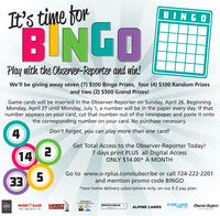 It's time forBINGOBINGOPlay with the Observer-Reporter and win!We'll be giving away seven (7) $100 Bingo Prizes, four (4) $100 Random Prizesand two (2) $500 Grand Prizes!Game cards wilI be inserted in the Observer-Reporter on Sunday, April 26. BeginningMonday, April 27 until Monday, July 1, a number will be in the paper every day. If thatnumber appears on your card, cut that number out of the newspaper and paste it ontothe corresponding number on your card. No purchase necessary.Don't forget, you can play more than one card!14Get Total Access to the Observer-Reporter Today!7 days print PLUS all Digital AccessONLY $14.00* A MONTH33Go to www.o-rplus.com/subscribe or call 724-222-2201and mention promo code BINGO*new home delivery subscriptions only, on our E-Z pay plan.Isiminger's24 HA Towing Serviceangelo'sBUDD BAERLIBERTYLUMBERSOUTH HILLS ILINCOLNSTAR LAKEFORD, LLCObserver-ReporterALPINE LANESEVENT MARKETING It's time for BINGO BINGO Play with the Observer-Reporter and win! We'll be giving away seven (7) $100 Bingo Prizes, four (4) $100 Random Prizes and two (2) $500 Grand Prizes! Game cards wilI be inserted in the Observer-Reporter on Sunday, April 26. Beginning Monday, April 27 until Monday, July 1, a number will be in the paper every day. If that number appears on your card, cut that number out of the newspaper and paste it onto the corresponding number on your card. No purchase necessary. Don't forget, you can play more than one card! 14 Get Total Access to the Observer-Reporter Today! 7 days print PLUS all Digital Access ONLY $14.00* A MONTH 33 Go to www.o-rplus.com/subscribe or call 724-222-2201 and mention promo code BINGO *new home delivery subscriptions only, on our E-Z pay plan. Isiminger's 24 HA Towing Service angelo's BUDD BAER LIBERTY LUMBER SOUTH HILLS I LINCOLN STAR LAKE FORD, LLC Observer-Reporter ALPINE LANES EVENT MARKETING
