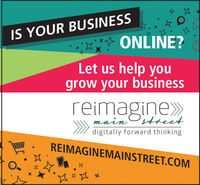 IS YOUR BUSINESSONLINE?Let us help yougrow your businessreimagine»Ostreetmaindigitally forward thinkingREIMAGINEMAINSTREET.COM IS YOUR BUSINESS ONLINE? Let us help you grow your business reimagine» Ostreet main digitally forward thinking REIMAGINEMAINSTREET.COM