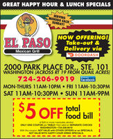 GREAT HAPPY HOUR & LUNCH SPECIALSSERVINGMENUDO EACHSUNDAY!EL PASONOW OFFERING!Take-out &Delivery viaMexican GrillDOORDASH2000 PARK PLACE DR., STE. 101WASHINGTON (ACROSS RT 19 FROM QUAIL ACRES)724-206-9919 acebookLike us onMON-THURS 11AM-10PM  FRI 11AM-10:3OPMSAT 11AM-10:30PM  SUN 11AM-9PMtotal5 OFF food billof $20 or more  excludes alcoholONLY ONE COUPON per TABLE  Not valid on SEPARATE CHECKSWASHINGTON  724-206-9919With this coupon. NOT VALID with OTHER OFFERS or on SPECIALS.NOT VALID WITH HAPPY HOUR DRINK SPECIALS. GREAT HAPPY HOUR & LUNCH SPECIALS SERVING MENUDO EACH SUNDAY! EL PASO NOW OFFERING! Take-out & Delivery via Mexican Grill DOORDASH 2000 PARK PLACE DR., STE. 101 WASHINGTON (ACROSS RT 19 FROM QUAIL ACRES) 724-206-9919 acebook Like us on MON-THURS 11AM-10PM  FRI 11AM-10:3OPM SAT 11AM-10:30PM  SUN 11AM-9PM total 5 OFF food bill of $20 or more  excludes alcohol ONLY ONE COUPON per TABLE  Not valid on SEPARATE CHECKS WASHINGTON  724-206-9919 With this coupon. NOT VALID with OTHER OFFERS or on SPECIALS. NOT VALID WITH HAPPY HOUR DRINK SPECIALS.
