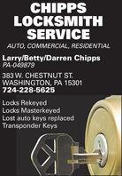 CHIPPSLOCKSMITHSERVICEAUTO, COMMERCIAL, RESIDENTIALLarry/Betty/Darren ChippsPA-049879383 W. CHESTNUT ST.WASHINGTON, PA 15301724-228-5625Locks RekeyedLocks MasterkeyedLost auto keys replacedTransponder Keys CHIPPS LOCKSMITH SERVICE AUTO, COMMERCIAL, RESIDENTIAL Larry/Betty/Darren Chipps PA-049879 383 W. CHESTNUT ST. WASHINGTON, PA 15301 724-228-5625 Locks Rekeyed Locks Masterkeyed Lost auto keys replaced Transponder Keys