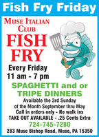 Fish Fry FridayMUSE ITALIANCLUBFISHFRYEvery Friday11 am - 7 pmSPAGHETTI and orTRIPE DINNERSAvailable the 3rd Sundayof the Month September thru MayCall in orders only - No walk insTAKE OUT AVAILABLE - .25 Cents Extra724-745-7280283 Muse Bishop Road, Muse, PA 15350 Fish Fry Friday MUSE ITALIAN CLUB FISH FRY Every Friday 11 am - 7 pm SPAGHETTI and or TRIPE DINNERS Available the 3rd Sunday of the Month September thru May Call in orders only - No walk ins TAKE OUT AVAILABLE - .25 Cents Extra 724-745-7280 283 Muse Bishop Road, Muse, PA 15350