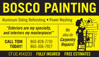 "BOSCO PAINTINGAluminum Siding Refinishing  Power Washing""Exteriors are my specialty,and interiors my masterpiece!""WeBalso doCALL TOMTODAY!860-828-7710860-306-7927CarpentryRepairs!CT LIC #543233 FULLY INSURED FREE ESTIMATESR228423 BOSCO PAINTING Aluminum Siding Refinishing  Power Washing ""Exteriors are my specialty, and interiors my masterpiece!"" We B also do CALL TOM TODAY! 860-828-7710 860-306-7927 Carpentry Repairs! CT LIC #543233 FULLY INSURED FREE ESTIMATES R228423"