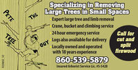 THESpecializing in RemovingLarge Trees in Small SpacesExpert large tree and limb removalCrane, bucket and climbing serviceGUY24 hour emergency serviceLogs also available for deliveryTREECall forcut andLocally owned and operatedwith 18 years experiencesplitfirewood860-539-5879Insured Arborist Service Lic. #S-5428PETER229852 V2 THE Specializing in Removing Large Trees in Small Spaces Expert large tree and limb removal Crane, bucket and climbing service GUY 24 hour emergency service Logs also available for delivery TREE Call for cut and Locally owned and operated with 18 years experience split firewood 860-539-5879 Insured Arborist Service Lic. #S-5428 PETE R229852 V2