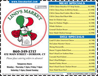 www.linosmarket.comMEAT SPECIALSUSDA Choice Boneless NY Strip Steaks . $11.91bUSDA Choice Bone-In Rib Eye Steaks . $11.99lbUSDA Choice Beef Cutlets 3lbs or More. . $7.99lbUSDA Choice Beef Short Ribs..Like us onE facebook.MARKET.$6.99lbLINO'SBone-In Chicken Legs..$1.59lbBone-In Chicken Thighs. .Whole Chickens..$1.59lb$1.69lbGround Chicken Breast..$2.99lb.........Store-Made Chicken Sausage..$2.99lbDELI SPECIALSANITALIANSPECIALTYLand O Lakes American Cheese .McCadam Munster Cheese..... $3.79lbMARKET!$6.99lbSlicing Mozzarella$3.99lbRusser Virginia Baked Ham. ...$6.49lb860-349-1717472 MAIN STREET  DURHAM, CTBoar's Head Low Sodium Ham$7.99lbCarando Hard Salami .Boar's Head Bologna..Smoked Turkey Breast..$6.49lbPlease place catering orders in advance!$5.99lbTemporary Hours..$6.991lbMonday - Thursday 7-5pm, Friday 7-6pmBoar's Head Classic Chicken Breast..$8.99lbSaturday 7-5pm, Closed SundayStore Made Roast Beef .$9.99lbWe reserve the right to limit quantities. We are not responsible for typographical errors. Expires 5/6/20.NOW ACCEPTING EBT CARDS229773 www.linosmarket.com MEAT SPECIALS USDA Choice Boneless NY Strip Steaks . $11.91b USDA Choice Bone-In Rib Eye Steaks . $11.99lb USDA Choice Beef Cutlets 3lbs or More. . $7.99lb USDA Choice Beef Short Ribs.. Like us on E facebook. MARKET .$6.99lb LINO'S Bone-In Chicken Legs.. $1.59lb Bone-In Chicken Thighs. . Whole Chickens. .$1.59lb $1.69lb Ground Chicken Breast. .$2.99lb ......... Store-Made Chicken Sausage. .$2.99lb DELI SPECIALS AN ITALIAN SPECIALTY Land O Lakes American Cheese . McCadam Munster Cheese.. ... $3.79lb MARKET! $6.99lb Slicing Mozzarella $3.99lb Russer Virginia Baked Ham. . ..$6.49lb 860-349-1717 472 MAIN STREET  DURHAM, CT Boar's Head Low Sodium Ham $7.99lb Carando Hard Salami . Boar's Head Bologna.. Smoked Turkey Breast. .$6.49lb Please place catering orders in advance! $5.99lb Temporary Hours ..$6.991lb Monday - Thursday 7-5pm, Friday 7-6pm Boar's Head Classic Chicken Breast. .$8.99lb Saturday 7-5pm, Closed 
