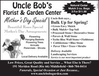 Uncle Bob'sNatural CedarMulch 3 cu. Bags3 For $11.99Florist & Garden CenterMother's Day Special Bulk Up for Spring!Uncle Bob says... Green Envy Mulch Bulk Mulch  Top Soil Processed Stone  Decorative Stone Pavers & Wall Stone Techo Bloc Wall Stone  Fieldstone Cobblestone  Blue StonePaver Tiles  Trees ShrubsBeautiful Roses SpecialMother's Day ArrangementsFloweringHanging BasketsFlowering TreesAnnualsPerennials - ShrubsDelivery AvailableLandscaping ServicesLocal Delivery Available | Service is our most important productLow Prices, Great Quality and Service... What Else is There?191 Meriden Road (Rte 66) Middlefield  860-704-8414Funerals, Special Occasion or Just Because...www.unclebobsgarden.comR229869_v2 Uncle Bob's Natural Cedar Mulch 3 cu. Bags 3 For $11.99 Florist & Garden Center Mother's Day Special Bulk Up for Spring! Uncle Bob says...  Green Envy Mulch  Bulk Mulch  Top Soil  Processed Stone  Decorative Stone  Pavers & Wall Stone  Techo Bloc Wall Stone  Fieldstone  Cobblestone  Blue Stone Paver Tiles  Trees Shrubs Beautiful Roses Special Mother's Day Arrangements Flowering Hanging Baskets Flowering Trees Annuals Perennials - Shrubs Delivery Available Landscaping Services Local Delivery Available | Service is our most important product Low Prices, Great Quality and Service... What Else is There? 191 Meriden Road (Rte 66) Middlefield  860-704-8414 Funerals, Special Occasion or Just Because... www.unclebobsgarden.com R229869_v2