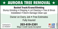 AURORA TREE REMOVAL *Bucket Truck/Crane/ClimbingStump Grinding  Chipping  Lot Clearing  Tree & ShrubInstallation  Storm Damage Clean-upsOwner on Every Job  Free EstimatesFully Insured203-619-2301Major Credit Cards AcceptedContractor'sAMERCANDRESEtasteCoruLic #558031DISCOVERVISAR229817v2 AURORA TREE REMOVAL * Bucket Truck/Crane/Climbing Stump Grinding  Chipping  Lot Clearing  Tree & Shrub Installation  Storm Damage Clean-ups Owner on Every Job  Free Estimates Fully Insured 203-619-2301 Major Credit Cards Accepted Contractor's AMERCAN DRESE tasteCoru Lic #558031 DISCOVERVISA R229817v2