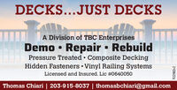 DECKS...JUST DECKSA Division of TBC EnterprisesDemo Pressure Treated  Composite DeckingHidden Fasteners  Vinyl Railing SystemsRepair RebuildLicensed and Insured. Lic #0640050Thomas Chiari | 203-915-8037 | thomasbchiari@gmail.comR22982v2 DECKS...JUST DECKS A Division of TBC Enterprises Demo  Pressure Treated  Composite Decking Hidden Fasteners  Vinyl Railing Systems Repair Rebuild Licensed and Insured. Lic #0640050 Thomas Chiari | 203-915-8037 | thomasbchiari@gmail.com R22982v2