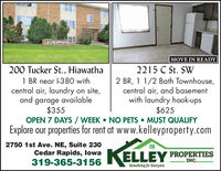 The CanelelMOVE IN READY200 Tucker St., Hiawatha2215 C St. SW1 BR near l-380 withcentral air, laundry on site,and garage available$3552 BR, 1 1/2 Bath Townhouse,central air, and basementwith laundry hook-ups$625OPEN 7 DAYS /WEEK  NO PETS  MUST QUALIFYExplore our properties for rent at www.kelleyproperty.com2750 1st Ave. NE, Suite 230Cedar Rapids, lowa319-365-3156KELLEY PROPERTIESINC..Something for Everyone The Canelel MOVE IN READY 200 Tucker St., Hiawatha 2215 C St. SW 1 BR near l-380 with central air, laundry on site, and garage available $355 2 BR, 1 1/2 Bath Townhouse, central air, and basement with laundry hook-ups $625 OPEN 7 DAYS /WEEK  NO PETS  MUST QUALIFY Explore our properties for rent at www.kelleyproperty.com 2750 1st Ave. NE, Suite 230 Cedar Rapids, lowa 319-365-3156 KELLEY PROPERTIES INC.. Something for Everyone