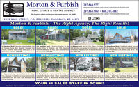 Morton & Furbish207.864.5777www.morton-furbish.com email: info@morton-furbish.com207.864.9065  888.218.4882REAL ESTATE & RENTAL AGENCYThe Region's oldest and largest real estate agency. Est. 1899www.rangeleyrentals.com - email: info@rangeleyrentals.comB MLSSTATEWIDE2478 MAIN STREET, P.O. BOX 1209  RANGELEY, ME 04970Morton & Furbish - The Right Agency, The Right Results!SOLD!SOLD!SOLD!SOLD!62 Hernborg Road - Adorable Cottage On 400+ Feet 354 Rumford Road - Gorgeous Frontage On The 22 Holman Road - Neat As A Pin, 3 Beds, 2 Full Baths 82 Magalloway Drive - Saddleback Is Back! Locatedof Frontage Facing West, Beautiful Frontage, Total Western Shore of Rangeley Lake With Expansive With Attached 2 Car Garage On Nice Sized Lot. Located At The Ski Area, This 3 Bed 2 Bath Home Has WonderfulPrivacy, Rangeley Style Cottage With Lawn To The Views Of Saddleback Ski Area, Large Screened Porch, In Rangeley Plantation, Fully Yr Round, Affordable to Views Of Saddleback Lake, Owned Land, Ski In - SkiWaters Edge and Dock. $449,000Rangeley Style! $375,000Run! $284,500Out! $349,000NEW LISTING!NEW LISTING!NEW LISTING!NEW LISTING!70 Grandview Ave - Located Close To The Village 84 Barker Loop- Quintessential Rangeley Log 2057 Main Street - The Mountain Star Estatel 4 25 Curley Road - Loaded With North Woods Charm!This 2 Bedroom 1.5 Bath Unit Is Being Sold Furnished, Cabin At The Barker, 3 Beds, 1 Bath, Covered Porch, Acres Facing West! Fully Equipped Wedding Venue Or 2 Beds, i Bath, Fully Year Round W/Many UpdatesSnowmobile and ATV From Your Doorstep, West Wonderful Access To Mooselook W/Sandy Beach Inn, Sleeps Up To 36 Guests, Wedding Barn, Inn, Guest Including Kitchen, Sold Mostly Furnished, New 12x22Facing! $124,900Frontagel $219,000Cottage, Being Sold Turn Key! $820,000Storage/Garage For Toys! $165,000YOUR #1 SALES STAFF IN TOWN!Real Estate Agents available to serve you: Nancy Morton, Jamie Eastlack, Margie Jamison, Carolyn Smith, Richard Frost, Rob Welch, Chris Farmer, Caryn Dreyfuss, 