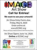 IMAGEArt ShowCall for Entries!We want to see your artwork!Art Show Entry Forms dueFriday, May 8, 2020Enter online at:www.ECRAC.orgPlease call if you need assistance with the entry form.Art Show Opens June 1st, 2020Online at ECRAC.org!East Central Regional Arts CouncilEast CentralRegionalPO Box 554Hinckley, MN 55037Phone: (320) 591-7032artswww.ECRAC.orgEmail: image@ecrac.orgCLEANWATERThis activity is made possible by The McKnight Foundation and also LAND &LEGCYAMENDMENTCouncilby the voters of Minnesota thanks to a legislative appropriationfrom the art and cultural heritage fund. IMAGE Art Show Call for Entries! We want to see your artwork! Art Show Entry Forms due Friday, May 8, 2020 Enter online at: www.ECRAC.org Please call if you need assistance with the entry form. Art Show Opens June 1st, 2020 Online at ECRAC.org! East Central Regional Arts Council East Central Regional PO Box 554 Hinckley, MN 55037 Phone: (320) 591-7032 arts www.ECRAC.org Email: image@ecrac.org CLEAN WATER This activity is made possible by The McKnight Foundation and also LAND & LEGCY AMENDMENT Council by the voters of Minnesota thanks to a legislative appropriation from the art and cultural heritage fund.