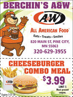 BERCHIN'S A&WCAW)ALL AMERICAN FOODAWAs A fooEats  Treats  Smiles820 MAIN ST, PINE CITY,MN 55063320-629-3955CHEESEBURGERCOMBO MEAL$3.99AWALL AnERnCAN FooLIMIT 5Must presentcoupon.Expires 5-31-20 BERCHIN'S A&W CAW) ALL AMERICAN FOOD AW As A foo Eats  Treats  Smiles 820 MAIN ST, PINE CITY, MN 55063 320-629-3955 CHEESEBURGER COMBO MEAL $3.99 AW ALL AnERnCAN Foo LIMIT 5 Must present coupon. Expires 5-31-20