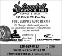 CampbellAUTO& TIRELLCSERVICE & SALES635 13th St. SW., Pine CityFULL SERVICE AUTO REPAIROil Changes  Brakes  AlignmentsAir Conditioning Repair  Tires & WheelsSuspension WorkCULES Great Pricing Free RoadCOOPERTIRESHERCULES TIRES. HazardIBE ON OIR STRENGTN.320-629-0123HOURS: M-F 8-5  SAT. 8-2 PMCAR PICKUP AVAILABLE (within city limits)AUTOMOTIVEASE SERVICEEXCELLENCE Campbell AUTO& TIRE LLC SERVICE & SALES 635 13th St. SW., Pine City FULL SERVICE AUTO REPAIR Oil Changes  Brakes  Alignments Air Conditioning Repair  Tires & Wheels Suspension Work CULES  Great Pricing  Free Road COOPERTIRES HERCULES TIRES. Hazard IBE ON OIR STRENGTN. 320-629-0123 HOURS: M-F 8-5  SAT. 8-2 PM CAR PICKUP AVAILABLE (within city limits) AUTOMOTIVE ASE SERVICE EXCELLENCE