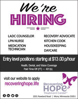 """We'reHIRINGLADC COUNSELORRECOVERY ADVOCATELPN NURSEKITCHEN COOKMEDICATIONTECHNICIANHOUSEKEEPINGDAYCAREEntry level positions starting at $13.00 p/hourHealth, Dental, and Vision CoveragePaid Time Off (FT)  401 (k)visit our website to applyrecoveringhope.life RecoveringTreatment Center""""f in2031 Rowland Road 