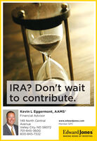 IRA? Don't waitto contribute.Kevin L Eggermont, AAMSFinancial Advisor149 North CentralAvenuewww.edwardjones.comMember SIPCValley City, ND 58072701-845-360oEdward Jones800-845-7332MAKING SENSE OF INVESTING IRA? Don't wait to contribute. Kevin L Eggermont, AAMS Financial Advisor 149 North Central Avenue www.edwardjones.com Member SIPC Valley City, ND 58072 701-845-360o Edward Jones 800-845-7332 MAKING SENSE OF INVESTING