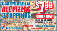 CARRYOUT DEALALL PIZZAS799each3 TOPPINGS ORDER NOWExcludes XL & Specialty Pizzas.Crustavailabilityvaries by size.ORDER ONLINE, OR CALL,PICK IT UP AT THE STOREDominos,320-587-7070 111 Main St. S, Hutchinsonwww.dominos.com CARRYOUT DEAL ALL PIZZAS799 each 3 TOPPINGS ORDER NOW Excludes XL & Specialty Pizzas. Crustavailabilityvaries by size. ORDER ONLINE, OR CALL, PICK IT UP AT THE STORE Dominos, 320-587-7070 111 Main St. S, Hutchinson www.dominos.com