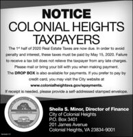 NOTICECOLONIAL HEIGHTSTAXPAYERSThe 1st half of 2020 Real Estate Taxes are now due. In order to avoidpenalty and interest, these taxes must be paid by May 15, 2020. Failureto receive a tax bill does not relieve the taxpayer from any late charges.Please mail or bring your bill with you when making payment.The DROP BOX is also available for payments. If you prefer to pay bycredit card, you may visit the City website atwww.colonialheightsva.gov/epayments.If receipt is needed, please provide a self-addressed stamped envelope.TALHEIGHESBIYOF COLONESheila S. Minor, Director of FinanceCity of Colonial HeightsP.O. Box 3401201 James AvenueINCORPORATED 1948VIRGINIAColonial Heights, VA 23834-9001PB-00485175 NOTICE COLONIAL HEIGHTS TAXPAYERS The 1st half of 2020 Real Estate Taxes are now due. In order to avoid penalty and interest, these taxes must be paid by May 15, 2020. Failure to receive a tax bill does not relieve the taxpayer from any late charges. Please mail or bring your bill with you when making payment. The DROP BOX is also available for payments. If you prefer to pay by credit card, you may visit the City website at www.colonialheightsva.gov/epayments. If receipt is needed, please provide a self-addressed stamped envelope. TALHEIGHES BIYOF COLONE Sheila S. Minor, Director of Finance City of Colonial Heights P.O. Box 3401 201 James Avenue INCORPORATED 1948 VIRGINIA Colonial Heights, VA 23834-9001 PB-00485175