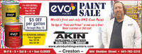 """For NEW DRYWALLFlat or EggshellReg. $52.99Now $47.99evo PAINTThe furot and anleONE-CORT petSALEWorld's first and only ONE-Coat PaintThe Age of """"Paint and Primer"""" in one can is Over!Never a primer or 2nd coat.evoPAINT$5 OFFper gallonthrough May 15evoONE-COAT patevoFor REPAINTING SURFACESFlat or EggshellReg. $52.99Now $47.99AKINPATSTFENTww.WHITEBUILDING CENTERSDesigns & Dreams...Delivered!www.akinbuildingcenters.com- Creston -M-F 6 - 5  Sat 8 - 4  Sun CLOSED604 Sheldon Street  641-782-3310 For NEW DRYWALL Flat or Eggshell Reg. $52.99 Now $47.99 evo PAINT The furot and anle ONE-CORT pet SALE World's first and only ONE-Coat Paint The Age of """"Paint and Primer"""" in one can is Over! Never a primer or 2nd coat. evo PAINT $5 OFF per gallon through May 15 evo ONE-COAT pat evo For REPAINTING SURFACES Flat or Eggshell Reg. $52.99 Now $47.99 AKIN PATST FENT ww. WHITE BUILDING CENTERS Designs & Dreams...Delivered! www.akinbuildingcenters.com - Creston - M-F 6 - 5  Sat 8 - 4  Sun CLOSED 604 Sheldon Street  641-782-3310"""