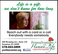 Life is a gift,we don't knoww for how longReach out with a card or a callEverybody needs somebody400 Wyoming Ave., Suite 110Scranton, PA 18503570-343-5099PennsylvaniahsHuman LifeFORSCRANTON CHAPTERprolifescranton.orgf facebook Life is a gift, we don't knoww for how long Reach out with a card or a call Everybody needs somebody 400 Wyoming Ave., Suite 110 Scranton, PA 18503 570-343-5099 Pennsylvaniahs Human Life FOR SCRANTON CHAPTER prolifescranton.org f facebook