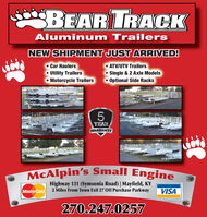 jeeBEAR TRACKAluminum TrailersNEW SHIPMENT JUST ARRIVED! Car Haulers Utility Trailers Motorcycle Trailers ATV/UTV Trailers Single & 2 Axle Models Optional Side RacksYEARWARRANTYMcAlpin's Small EngineHighway 131 (Symsonia Road) | Mayfield, KY2 Miles From Town Exit 27 Off Purchase ParkwayMasterCardVISA270.247.0257 jeeBEAR TRACK Aluminum Trailers NEW SHIPMENT JUST ARRIVED!  Car Haulers  Utility Trailers  Motorcycle Trailers  ATV/UTV Trailers  Single & 2 Axle Models  Optional Side Racks YEAR WARRANTY McAlpin's Small Engine Highway 131 (Symsonia Road) | Mayfield, KY 2 Miles From Town Exit 27 Off Purchase Parkway MasterCard VISA 270.247.0257