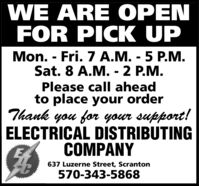 WE ARE OPENFOR PICK UPMon. - Fri. 7 A.M. - 5 P.M.Sat. 8 A.M. - 2 P.M.Please call aheadto place your orderThank you for your support!ELECTRICAL DISTRIBUTINGCOMPANY637 Luzerne Street, Scranton570-343-5868 WE ARE OPEN FOR PICK UP Mon. - Fri. 7 A.M. - 5 P.M. Sat. 8 A.M. - 2 P.M. Please call ahead to place your order Thank you for your support! ELECTRICAL DISTRIBUTING COMPANY 637 Luzerne Street, Scranton 570-343-5868