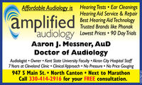 amplifiedAffordable Audiology is Hearing Tests  Ear CleaningsHearing Aid Service & RepairBest Hearing Aid TechnologyTrusted Brands like Phonak'audiologyAaron J. Messner, AuDDoctor of AudiologyLowest Prices  90 Day TrialsAudiologist  Owner  Kent State University Faculty  Akron City Hospital Staff7 Years at Cleveland Clinic  Clinical Approach No Pressure  No Price Gouging947 S Main St.  North Canton  Next to MarathonCall 330-414-2916 for your FREE consultation.OH-779430 amplified Affordable Audiology is Hearing Tests  Ear Cleanings Hearing Aid Service & Repair Best Hearing Aid Technology Trusted Brands like Phonak 'audiology Aaron J. Messner, AuD Doctor of Audiology Lowest Prices  90 Day Trials Audiologist  Owner  Kent State University Faculty  Akron City Hospital Staff 7 Years at Cleveland Clinic  Clinical Approach No Pressure  No Price Gouging 947 S Main St.  North Canton  Next to Marathon Call 330-414-2916 for your FREE consultation. OH-779430