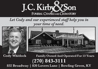 J.C. KirbySonFUNERAL CHAPELS AND CREMATORYLet Cody and our experienced staff help you inyour time of need.Cody WhitlockFamily Owned And Operated For 53 Years(270) 843-3111832 Broadway | 820 Lovers Lane | Bowling Green, KY J.C. KirbySon FUNERAL CHAPELS AND CREMATORY Let Cody and our experienced staff help you in your time of need. Cody Whitlock Family Owned And Operated For 53 Years (270) 843-3111 832 Broadway | 820 Lovers Lane | Bowling Green, KY