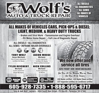 GWolf'sALL DIESELS ALL DIAGNOSTICS ALL SEMISALL MAKES OFVEHICLESAUTO & TRUCK REPAIRALL MAKES OF VEHICLES CARS, PICK-UPS & DIESEL:LIGHT, MEDIUM, & HEAVY DUTY TRUCKS· Brakes and Strut Work Transmission and Engine Overhaul· RV/Motor Home Repair Full Line of Diagnostic RepairALL DIESELS ALL DIAGNOSTICSALL SEMIS - INFRAME MAJOR OVERHAULSTONY WOLFJACOB MOEGEOwner/MechanicOver 40 years experienceCertified ASE MasterMechanicWe now offer andservice all tires8 years experienceCertified ASE MasterDiesel certified technicianTYLER REICHERTMechanic8 years experienceDiesel MechanicNICK COLLINSMechanic8 years experienceUS MarineAUTO PICKUP SEMI · MOUNT AND BALANCEGod Bless All Our Military Men and WomenGod Bless All the FarmersASE Master certified / ASE Master Diesel certified,DOT Inspection certified, Air Conditioner certified.We are a.NAPA AUTOCARECENTERAUTOMOTIVEASE SERVICEEXCELLENCETRUCKNAPA SERVICE CENTERPn ta Lar605-928-7335  1-888-595-6717Tony & Jodi Wolf - owners - 1004 South Ben Street PO Box 89 - Parkston, SD 57366 GWolf's ALL DIESELS  ALL DIAGNOSTICS  ALL SEMIS ALL MAKES OF VEHICLES AUTO & TRUCK REPAIR ALL MAKES OF VEHICLES CARS, PICK-UPS & DIESEL: LIGHT, MEDIUM, & HEAVY DUTY TRUCKS · Brakes and Strut Work Transmission and Engine Overhaul · RV/Motor Home Repair Full Line of Diagnostic Repair ALL DIESELS ALL DIAGNOSTICS ALL SEMIS - INFRAME MAJOR OVERHAULS TONY WOLF JACOB MOEGE Owner/Mechanic Over 40 years experience Certified ASE Master Mechanic We now offer and service all tires 8 years experience Certified ASE Master Diesel certified technician TYLER REICHERT Mechanic 8 years experience Diesel Mechanic NICK COLLINS Mechanic 8 years experience US Marine AUTO PICKUP SEMI · MOUNT AND BALANCE God Bless All Our Military Men and Women God Bless All the Farmers ASE Master certified / ASE Master Diesel certified, DOT Inspection certified, Air Conditioner certified. We are a. NAPA AUTOCARE CENTER AUTOMOTIVE ASE SERVICE EXCELLENCE TRUCK NAPA SERVICE CENTER Pn ta Lar 605-928-7335  1-888-595-6717 Tony & Jodi Wolf - owners - 1004 South Ben Street PO Box 89 - Parkston, SD 57366