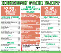 HENNEPIN FOOD MART$1.89 b.HAPPY EASTER$2.99 b.SALE!!!WILL BE OPEN EASTEROPEN ACRES HAMPORTIONSCENTER CUT B/IPORKCHOPSSUNDAY 8-NOO!!!OUR FAMILY LAUNDRYDETERGENT50 OZ.2/$5$2.99 CAMPBELL'S$1.99 CREAM OF CHICKEN OR$1.99 MUSHROOM SOUP.$1.992/$5GROCERY SPECIALS2/$5MEAT SPECIALSChoice Whole Filet Mignon Ib.Johnsonville Cooked Brats 14oz.Bruce's Cut Yams 40oz..$12.99French's French Fried Onoins 6oz.2/$7Sweet Baby Rays BBQ Sauce 180z.Hershey's Chocolate or Strawberry Syrup 240z.Our Family Sandwich Cookies 25oz.Kraft Salad Dressings 16oz..Stove Top Stuffing Mix 60z.Betty Crocker Potato Mixes 50zOur Family Canned Pineapple 20oz.Our Family Apple Juice 64oz.Festive Turkey Breast Ib..$1.695/$5 Big Buy Bacon Ib .$2.2910.5 0ZOur Homemade Garlic Bulk Sausage Ib..$2.79. 2/$3 DUNCAN HINES4/$5Netted Boneless Porkloin Roast Ib$2.99Choice Boneless Prime Rib Roast Ib...$12.992/$3CAKE MIXES2/$3$1.9915.25 OZDAIRYOur Family Fancy Napkins 100ct.C&H Powdered or Brown Sugar 2lb.$1.79HEINZ KETCHUPReddi Whip Topping 6.5oz..2/$5$2.99.$1.99Philly Cream Cheese Bars 80z.2/$532-38 OZDELIKretschmar Genoa Salami Ib..Simply Orange Juice 520z2/$7. $5.99 OUR FAMILY$4.99 ULTRA BATH$3.99 TISSUEInternational Delight Creamers 320oz.$2.99Walnut Calico Cheese Ib .Daisy Sour Cream 16oz.$1.99Kretschmar Bologna Ib .Deli Fresh Seafood Salad Ib.$5.99FROZEN FOODS$5.9912 ROLLOur Family Frozen Com, Peas, Beans,PUB SHOPPERENOYLDS$15.99 HD FOIL WRAP.$14.99Mixed Veggies 10-120oz..5/$5Coors Light Beer 24pk.$3.99 Cool Whip Toppings 8oz.Marie Calendar Pies A..2/$3Skol Vodka 1.75 Liter.50-75 FT$4.99Order your Amish Hamor Choice BonelessPrime Rib Roast for theDiogiorno Pizzas AllOur FamilyIce Cream Pails.2/$11$3.99BAKERY128 OZFresh Baked Kaiser Rolls 8ct.$2.49Special Holiday!!!!N Limit Two With Coupon and $20 OrderFresh Dutch Apple Pies Each$5.99102 S. FRONT ST. HENNEPIN, IL  815-925-7308 HENNEPINFOODMART.COM HENNEPIN FOOD MART $1.89 b. HAPPY EASTER $2.99 b. SALE!!! WILL BE OPEN EASTER OPEN ACRES HAM PORTIONS CENTER CUT B/I PORKCHOPS SUNDAY 8-NOO!!! OUR FAMILY LAUNDRY DETERGENT 50 OZ .2/$5 $2.99 CAMPBELL'S $1.99 CREAM OF CHICKEN OR $1.99 MUSHROOM SOUP .$1.99 2/$5 GROCERY SPECIALS 2/$5 MEAT SPECIALS Choice Whole Filet Mignon Ib. Johnsonville Cooked Brats 14oz. Bruce's Cut Yams 40oz.. $12.99 French's French Fried Onoins 6oz. 2/$7 Sweet Baby Rays BBQ Sauce 180z. Hershey's Chocolate or Strawberry Syrup 240z. Our Family Sandwich Cookies 25oz. Kraft Salad Dressings 16oz.. Stove Top Stuffing Mix 60z. Betty Crocker Potato Mixes 50z Our Family Canned Pineapple 20oz. Our Family Apple Juice 64oz. Festive Turkey Breast Ib.. $1.69 5/$5 Big Buy Bacon Ib . $2.29 10.5 0Z Our Homemade Garlic Bulk Sausage Ib. .$2.79 . 2/$3 DUNCAN HINES 4/$5 Netted Boneless Porkloin Roast Ib $2.99 Choice Boneless Prime Rib Roast Ib.. .$12.99 2/$3 CAKE MIXES 2/$3 $1.99 15.25 OZ DAIRY Our Family Fancy Napkins 100ct. C&H Powdered or Brown Sugar 2lb .$1.79 HEINZ KETCHUP Reddi Whip Topping 6.5oz.. 2/$5 $2.99 .$1.99 Philly Cream Cheese Bars 80z. 2/$5 32-38 OZ DELI Kretschmar Genoa Salami Ib.. Simply Orange Juice 520z 2/$7 . $5.99 OUR FAMILY $4.99 ULTRA BATH $3.99 TISSUE International Delight Creamers 320oz. $2.99 Walnut Calico Cheese Ib . Daisy Sour Cream 16oz. $1.99 Kretschmar Bologna Ib . Deli Fresh Seafood Salad Ib. $5.99 FROZEN FOODS $5.99 12 ROLL Our Family Frozen Com, Peas, Beans, PUB SHOPPE RENOYLDS $15.99 HD FOIL WRAP .$14.99 Mixed Veggies 10-120oz.. 5/$5 Coors Light Beer 24pk. $3.99 Cool Whip Toppings 8oz. Marie Calendar Pies A.. 2/$3 Skol Vodka 1.75 Liter. 50-75 FT $4.99 Order your Amish Ham or Choice Boneless Prime Rib Roast for the Diogiorno Pizzas All Our Family Ice Cream Pails .2/$11 $3.99 BAKERY 128 OZ Fresh Baked Kaiser Rolls 8ct. $2.49 Special Holiday!!!! N Limit Two With Coupon and $20 Order Fresh Dutch Apple Pies Each $5.99 102 S. FRONT ST. HENNEPIN, IL  815-925-7308 HENNEPINFOODMART.COM