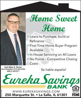 Home SweetHomeO Loans to Purchase, build orRefinanceo First-Time Home Buyer ProgramAvailableo In-House Servicing on All Loanso No Points - Competitive ClosingCostsCall Mike S. PorterVice-President   815-223-0700NMLS #461071Se habla españolEureka SavingsBANKwwW.EUREKASAVINGS.COM250 Marquette St.  La Salle, IL 61301EQUAL HOUSINGOPPORTUNITYFDICSM-PR1758302 Home Sweet Home O Loans to Purchase, build or Refinance o First-Time Home Buyer Program Available o In-House Servicing on All Loans o No Points - Competitive Closing Costs Call Mike S. Porter Vice-President   815-223-0700 NMLS #461071 Se habla español Eureka Savings BANK wwW.EUREKASAVINGS.COM 250 Marquette St.  La Salle, IL 61301 EQUAL HOUSING OPPORTUNITY FDIC SM-PR1758302