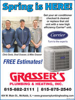 Spring is HERE!Get your air conditionerchecked & cleanedor replace that oldunit with a new highefficiency Carrier® unit.CarrierTurn to the expertsChris Davis, Brad Grasser, & Mike GrasserCarrierFREE Estimates!GRASSER'SPLUMBING & HEATING, INC.815-882-2111 | 815-875-2540404 W. Main St., McNabb, IL  www.grassersplumbingheating.comSM-PR1774146 Spring is HERE! Get your air conditioner checked & cleaned or replace that old unit with a new high efficiency Carrier® unit. Carrier Turn to the experts Chris Davis, Brad Grasser, & Mike Grasser Carrier FREE Estimates! GRASSER'S PLUMBING & HEATING, INC. 815-882-2111 | 815-875-2540 404 W. Main St., McNabb, IL  www.grassersplumbingheating.com SM-PR1774146