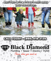 Don't let spring showers melt awayyour memories.CALL TODAY0 (866)418-3136Black DiamondTMPlumbing  SewerElectric HVAÇThere when, you need as,License # 058-140555 Don't let spring showers melt away your memories. CALL TODAY0 (866)418-3136 Black Diamond TM Plumbing  Sewer Electric HVAÇ There when, you need as, License # 058-140555