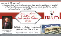 Are you 59-67 years old?. Confused about all of the information out there regarding social security benefits?. Want to make sure you receive all of the social security benefits that you haveworked so hard for your entire life?Let us create the bestSocial SecurityMaximization Strátegyfor you!TRINITYINSURANCE & FINANCIAL SERVICESCall today to schedule your personalSOCIAL SECURIT YSECUconsultation in office or virtual.Brett Nicklaus, CFP10FEDEREAL815-288-5800www.trinityifs.com315 South Peoria Ave  Dixon, IL 61021FEDERALRESENITED STATENot affilated or endorsed by Social Security Administration or any government Agency. Securities and advisory services offered through Packerland Brokerage Services, Inc., an unaffiliated entity member FINRA & SIPC Are you 59-67 years old? . Confused about all of the information out there regarding social security benefits? . Want to make sure you receive all of the social security benefits that you have worked so hard for your entire life? Let us create the best Social Security Maximization Strátegy for you! TRINITY INSURANCE & FINANCIAL SERVICES Call today to schedule your personal SOCIAL SECURIT Y SECU consultation in office or virtual. Brett Nicklaus, CFP 10 FEDEREAL 815-288-5800 www.trinityifs.com 315 South Peoria Ave  Dixon, IL 61021 FEDERALRESE NITED STATE Not affilated or endorsed by Social Security Administration or any government Agency. Securities and advisory services offered through Packerland Brokerage Services, Inc., an unaffiliated entity member FINRA & SIPC