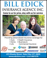 BILL EDICKINSURANCE AGENCY, INC.Come to us for price, stay with us for serviceProviding personalized insurance coverage for Health Insurance Auto Home  Business & LifeCommercial InsuranceBlueCross E INSURANCE GROUPFOREMOST MERCURYNSURANCEof CaliforniaGrangeInsurance TRAVELERSJ PROGRESSIVE bluecalifornia673 Shasta Street, Yuba City 671-9633www.edickins.com  Lic# 0507276 BILL EDICK INSURANCE AGENCY, INC. Come to us for price, stay with us for service Providing personalized insurance coverage for  Health Insurance  Auto  Home  Business &  Life Commercial Insurance BlueCross E INSURANCE GROUP FOREMOST MERCURY NSURANCE of California Grange Insurance TRAVELERSJ PROGRESSIVE blue california 673 Shasta Street, Yuba City 671-9633 www.edickins.com  Lic# 0507276