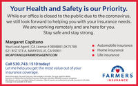 Your Health and Safety is our Priority.While our office is closed to the public due to the coronavirus,we still look forward to helping you with your insurance needs.We are working remotely and are here for you.Stay safe and stay strong.Margaret CapitanoYour Local Agent | CA License # OB98881,0K75788Automobile insurance621 B ST STE A, MARYSVILLE, CA 95901Home insuranceMCAPITANO@FARMERSAGENT.COMLife insuranceCall 530.743.1510 today!Let me help you get the most value out of yourinsurance coverage.FARMERSRestrictions apply. Discounts may vary. Not available in all states. See your agent for details.Insurance is underwritten by Farmers Insurance Exchange and other affiliated insurance companies.Visit farmers.com for a complete listing of companies. Not all insurers are authorized to provide insurance in all states.Coverage is not available in'all states.INSURANCE Your Health and Safety is our Priority. While our office is closed to the public due to the coronavirus, we still look forward to helping you with your insurance needs. We are working remotely and are here for you. Stay safe and stay strong. Margaret Capitano Your Local Agent | CA License # OB98881,0K75788 Automobile insurance 621 B ST STE A, MARYSVILLE, CA 95901 Home insurance MCAPITANO@FARMERSAGENT.COM Life insurance Call 530.743.1510 today! Let me help you get the most value out of your insurance coverage. FARMERS Restrictions apply. Discounts may vary. Not available in all states. See your agent for details. Insurance is underwritten by Farmers Insurance Exchange and other affiliated insurance companies. Visit farmers.com for a complete listing of companies. Not all insurers are authorized to provide insurance in all states. Coverage is not available in'all states. INSURANCE