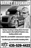 BARNEY TRUCKINGIS HIRINGBarney Trucking is hiring drivers for localwork, based in the Safford/Thatcher area,hauling sulfuric acid.Valid CDL and HAZMAT endorsement required.Excellent pay and benefits including 401K.Apply online: www.barneytrucking.com or call435-529-4422EST. 1947270670 BARNEY TRUCKING IS HIRING Barney Trucking is hiring drivers for local work, based in the Safford/Thatcher area, hauling sulfuric acid. Valid CDL and HAZMAT endorsement required. Excellent pay and benefits including 401K. Apply online: www.barneytrucking.com or call 435-529-4422 EST. 1947 270670
