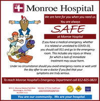 Monroe HospitalWe are here for you when you need us.You are alwaysSAFEat Monroe HospitalIf you have a medical emergency, whetherit is related or unrelated to COVID-19,you should call 911 and go to the emergencyroom. This includes any injury or illnessfor which a lack of immediatetreatment may cause harm.Under no circumstance should you avoid emergency rooms or wait untilthe day after to see a doctor if you feel that yoursymptoms are truly serious.To reach Monroe Hospita's Emergency Department call 812-825-08234011 S. Monroe Medical Park Blvd. Member of Prime HealthcareBloomington, IN 47403SAFEPLACENE SEXCELLENCEAWARDwww.monroehospital.com812-825-1111You are our community. We are your hospital.H7550041 Monroe Hospital We are here for you when you need us. You are always SAFE at Monroe Hospital If you have a medical emergency, whether it is related or unrelated to COVID-19, you should call 911 and go to the emergency room. This includes any injury or illness for which a lack of immediate treatment may cause harm. Under no circumstance should you avoid emergency rooms or wait until the day after to see a doctor if you feel that your symptoms are truly serious. To reach Monroe Hospita's Emergency Department call 812-825-0823 4011 S. Monroe Medical Park Blvd. Member of Prime Healthcare Bloomington, IN 47403 SAFE PLACE NE S EXCELLENCE AWARD www.monroehospital.com 812-825-1111 You are our community. We are your hospital. H7550041