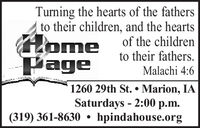 Turning the hearts of the fathersto their children, and the heartsHomePageof the childrento their fathers.Malachi 4:61260 29th St.  Marion, IASaturdays - 2:00 p.m.hpindahouse.org(319) 361-8630  Turning the hearts of the fathers to their children, and the hearts Home Page of the children to their fathers. Malachi 4:6 1260 29th St.  Marion, IA Saturdays - 2:00 p.m. hpindahouse.org (319) 361-8630