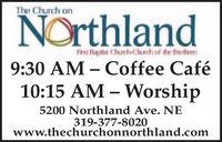 The Church onNorthlandFirst Bapiist Chunch-Chrch of the Brethren9:30 AM  Coffee Café10:15 AM  Worship5200 Northland Ave. NE319-377-8020www.thechurchonnorthland.com The Church on Northland First Bapiist Chunch-Chrch of the Brethren 9:30 AM  Coffee Café 10:15 AM  Worship 5200 Northland Ave. NE 319-377-8020 www.thechurchonnorthland.com