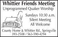 Whittier Friends MeetingUnprogrammed Quaker WorshipSundays 10:30 a.m.Silent MeetingAll WelcomeCounty Home & Whittier Rd., Springville393-2508 / 563-590-4294 Whittier Friends Meeting Unprogrammed Quaker Worship Sundays 10:30 a.m. Silent Meeting All Welcome County Home & Whittier Rd., Springville 393-2508 / 563-590-4294