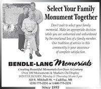 Select Your FamilyMonument TogetherHOMESDon't wait to select your familymemorial. Make an appropriate decisionwhile you are unhurried and unburdenedby the emotional loss of a family member.Our tradition of service in thiscommunity is your assuranceof complete satisfaction.BENDLE-LANGMemorialsCreating Beautiful Memorials For Over A CenturyOver 100 Monuments & Markers On DisplayWINTER HOURS: Monday & Thursday 10 am-3 pm323 S. Mitchell St.  Cadillac, MI(231) 775-2231 or 1-800-775-2231Since 1893 Select Your Family Monument Together HOMES Don't wait to select your family memorial. Make an appropriate decision while you are unhurried and unburdened by the emotional loss of a family member. Our tradition of service in this community is your assurance of complete satisfaction. BENDLE-LANGMemorials Creating Beautiful Memorials For Over A Century Over 100 Monuments & Markers On Display WINTER HOURS: Monday & Thursday 10 am-3 pm 323 S. Mitchell St.  Cadillac, MI (231) 775-2231 or 1-800-775-2231 Since 1893