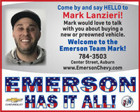 Come by and say HELLO toMark Lanzieri!Mark would love to talkwith you about buying anew or preowned vehicle.Welcome to theEmerson Team Mark!784-3503Center Street, Auburnwww.EmersonChevy.comEMERSON-HAS IT ALLICHEVROLET Come by and say HELLO to Mark Lanzieri! Mark would love to talk with you about buying a new or preowned vehicle. Welcome to the Emerson Team Mark! 784-3503 Center Street, Auburn www.EmersonChevy.com EMERSON -HAS IT ALLI CHEVROLET