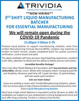 TRIVIDIAMANUFACTURING SOLUTIONS**NOW HIRING**3RD SHIFT LIQUID MANUFACTURINGBATCHERFOR ESSENTIAL MANUFACTURINGWe will remain open during theCOVID-19 Pandemic11:00pm-7:00am S-ThProduce liquid batches to support manufacturing schedule; work fromwritten Manufacturing Formula Record (MFR); combine raw materials aswritten on batch record; sample completed batch for quality assuranceverification; control waste and spills.The ideal candidate will have previous liquid batching experience, excellentmath skills, attention to detail and the ability to follow precise instructionsIncredible Benefits Package!Blue Cross Blue Shield Medical & Prescription with low premiums and lowdeductibles, dental, vision, 401(k) with company match, Company paid lifeand disability. Generous paid time off; 5 paid sick days, 12 paid holidays,and two weeks paid vacation!Join our team today!If you are seeking a career with Trividia Manufacturing Solutions, pleasevisit our Career page at http://www.trividiams.com/contact/careers/ andselect Liquid Manufacturing Batcher.Must have a high school diploma or equivalent and be 18 years or older. Allcandidates are subject to a pre-employment criminal background check andpost offer drug screening. Trividia is a tobacco free facility. TRIVIDIA MANUFACTURING SOLUTIONS **NOW HIRING** 3RD SHIFT LIQUID MANUFACTURING BATCHER FOR ESSENTIAL MANUFACTURING We will remain open during the COVID-19 Pandemic 11:00pm-7:00am S-Th Produce liquid batches to support manufacturing schedule; work from written Manufacturing Formula Record (MFR); combine raw materials as written on batch record; sample completed batch for quality assurance verification; control waste and spills. The ideal candidate will have previous liquid batching experience, excellent math skills, attention to detail and the ability to follow precise instructions Incredible Benefits Package! Blue Cross Blue Shield Medical & Prescription with low premiums and low deductibles, dental, vision, 401(k) with company match, Company paid life and disability. Generous paid time off; 5 paid sick days, 12 paid holidays, and two weeks paid vacation! Join our team today! If you are seeking a career with Trividia Manufacturing Solutions, please visit our Career page at http://www.trividiams.com/contact/careers/ and select Liquid Manufacturing Batcher. Must have a high school diploma or equivalent and be 18 years or older. All candidates are subject to a pre-employment criminal background check and post offer drug screening. Trividia is a tobacco free facility.