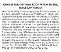 QUOTES FOR CITY HALL ROOF REPLACEMENT,EMILY, MINNESOTAThe City of Emily is accepting quotes for replacement ofthe Emily City Hall roof, approx. 15,000 sq. ft. Roof to beinspected and quote provided for all materials, skill, labor,and all else necessary for complete removal and replace-ment of existing roof membrane, flashings, and coping.Include replacement of water damaged decking and insu-lation and addition of new scuppers and downspouts asnecessary. The City reserves the right to hold all quotesfor a period of thirty (30) days after the scheduled closingtime set for receiving quotes. The City reserves the rightto waive any informalities, to reject any or all quotes andto award the contract to the lowest responsible bidder.Quotes accepted through Friday, May 29, 2020 at 4:30p.m. to City of Emily, 39811 State Hwy 6, PO Box 68, Emily,MN 56447 or clerk@emily.net, 218-763-2480. QUOTES FOR CITY HALL ROOF REPLACEMENT, EMILY, MINNESOTA The City of Emily is accepting quotes for replacement of the Emily City Hall roof, approx. 15,000 sq. ft. Roof to be inspected and quote provided for all materials, skill, labor, and all else necessary for complete removal and replace- ment of existing roof membrane, flashings, and coping. Include replacement of water damaged decking and insu- lation and addition of new scuppers and downspouts as necessary. The City reserves the right to hold all quotes for a period of thirty (30) days after the scheduled closing time set for receiving quotes. The City reserves the right to waive any informalities, to reject any or all quotes and to award the contract to the lowest responsible bidder. Quotes accepted through Friday, May 29, 2020 at 4:30 p.m. to City of Emily, 39811 State Hwy 6, PO Box 68, Emily, MN 56447 or clerk@emily.net, 218-763-2480.