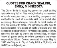 QUOTES FOR CRACK SEALING,EMILY, MINNESOTAThe City of Emily is accepting quotes for crack sealingapproximately 1/3 of City roads, including assessmentof roads, cost per road, crack sealing compound andmethod to be used, all materials, skill, labor, and all elsenecessary. Request map of roads to be crack sealed at218-763-2480 or by email. The City reserves the right tohold all quotes for a period of thirty (30) days after thescheduled closing time set for receiving quotes. The Cityreserves the right to waive any informalities, to rejectany or all quotes and to award the contract to the lowestresponsible bidder. Quotes accepted through May 8,2020 at 4:30 p.m. to City of Emily, PO Box 68, Emily, MN56447 or clerk@emily.net. QUOTES FOR CRACK SEALING, EMILY, MINNESOTA The City of Emily is accepting quotes for crack sealing approximately 1/3 of City roads, including assessment of roads, cost per road, crack sealing compound and method to be used, all materials, skill, labor, and all else necessary. Request map of roads to be crack sealed at 218-763-2480 or by email. The City reserves the right to hold all quotes for a period of thirty (30) days after the scheduled closing time set for receiving quotes. The City reserves the right to waive any informalities, to reject any or all quotes and to award the contract to the lowest responsible bidder. Quotes accepted through May 8, 2020 at 4:30 p.m. to City of Emily, PO Box 68, Emily, MN 56447 or clerk@emily.net.