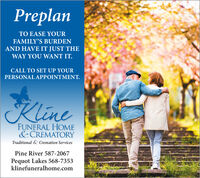 PreplanTO EASE YOURFAMILY'S BURDENAND HAVE IT JUST THEWAY YOU WANT IT.CALL TO SET UP YOURPERSONAL APPOINTMENT.KlineFUNERAL HOME&CREMATORYTraditional & Cremation ServicesPine River 587-2067Pequot Lakes 568-7353klinefuneralhome.com Preplan TO EASE YOUR FAMILY'S BURDEN AND HAVE IT JUST THE WAY YOU WANT IT. CALL TO SET UP YOUR PERSONAL APPOINTMENT. Kline FUNERAL HOME &CREMATORY Traditional & Cremation Services Pine River 587-2067 Pequot Lakes 568-7353 klinefuneralhome.com