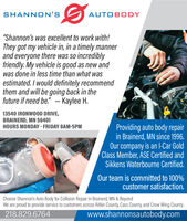 """SHANNON'SAUTOBODY""""Shannon's was excellent to work with!They got my vehicle in, in a timely mannerand everyone there was so incrediblyfriendly. My vehicle is good as new andwas done in less time than what wasestimated. I would definitely recommendthem and will be going back in thefuture if need be.""""  Kaylee H.13540 IRONWOOD DRIVE,BRAINERD, MN 56401HOURS MONDAY - FRIDAY 8AM-5PMProviding auto body repairin Brainerd, MN since 1996.Our company is an l-Car GoldClass Member, ASE Certified andSikkens Waterbourne Certified.Our team is committed to 100%customer satisfaction.Choose Shannon's Auto Body for Collision Repair in Brainerd, MN & BeyondWe are proud to provide service to customers across Aitkin County, Cass County, and Crow Wing County.218.829.6764www.shannonsautobody.com SHANNON'S AUTOBODY """"Shannon's was excellent to work with! They got my vehicle in, in a timely manner and everyone there was so incredibly friendly. My vehicle is good as new and was done in less time than what was estimated. I would definitely recommend them and will be going back in the future if need be.""""  Kaylee H. 13540 IRONWOOD DRIVE, BRAINERD, MN 56401 HOURS MONDAY - FRIDAY 8AM-5PM Providing auto body repair in Brainerd, MN since 1996. Our company is an l-Car Gold Class Member, ASE Certified and Sikkens Waterbourne Certified. Our team is committed to 100% customer satisfaction. Choose Shannon's Auto Body for Collision Repair in Brainerd, MN & Beyond We are proud to provide service to customers across Aitkin County, Cass County, and Crow Wing County. 218.829.6764 www.shannonsautobody.com"""